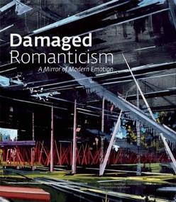 Damaged Romanticism (A Mirror of Modern Emotion) by Terrie Sultan, David Pagel, Colin Gardner, Claudia Schmuckli, Nick Flynn, 9781904832515