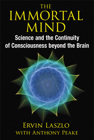 The Immortal Mind (Science and the Continuity of Consciousness beyond the Brain) by Ervin Laszlo, Anthony Peake, 9781620553039