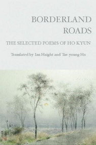 Borderland Roads (The Selected Poems of Ho Kyun) by Ho Kyun, Ian Haight, Ho T'ae-young, 9781935210085