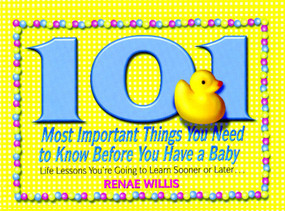 101 Most Important Things You Need to Know Before You Have a Baby (Life Lessons You're Going to Learn Sooner or Later...) by Renae Willis, 9781416550129