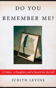 Do You Remember Me? (A Father, a Daughter, and a Search for the Self) by Judith Levine, 9781451646115