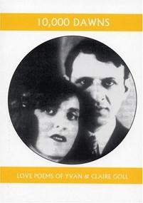 10,000 Dawns (The Love Poems of Claire and Yvan Goll) by Yvan Goll, Claire Goll, Thomas Rain Crowe, Nan Watkins, 9781893996274