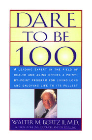 Dare To Be 100 (99 Steps To A Long, Healthy Life) by Walter M. Bortzii, 9780684800219