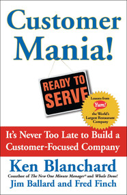 Customer Mania! (It's Never Too Late to Build a Customer-Focused Company) by Kenneth Blanchard, Jim Ballard, Fred Finch, 9780743270298