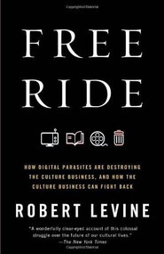 Free Ride (How Digital Parasites Are Destroying the Culture Business, and How the Culture Business Can Fight Back) by Robert Levine, 9780307739773