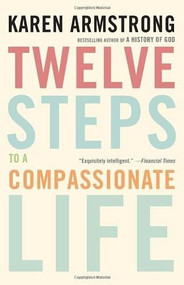 Twelve Steps to a Compassionate Life by Karen Armstrong, 9780307742889
