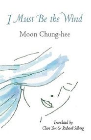 I Must Be the Wind by Moon Chung-hee, Richard Silberg, Claire You, 9781935210603
