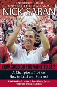 How Good Do You Want to Be? (A Champion's Tips on How to Lead and Succeed at Work and in Life) by Nick Saban, Brian Curtis, 9780345500847