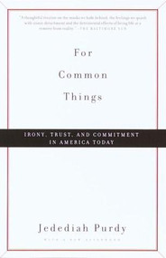 For Common Things (Irony, Trust, and Commitment in America Today) by Jedediah Purdy, 9780375706912