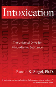 Intoxication (The Universal Drive for Mind-Altering Substances) by Ronald K. Siegel, 9781594770692