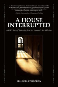 A House Interrupted (A Wife's Story of Recovering from Her Husband's Sex Addiction) by Maurita Corcoran, 9780982650585