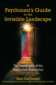 A Psychonaut's Guide to the Invisible Landscape (The Topography of the Psychedelic Experience) by Dan Carpenter, Daniel Pinchbeck, 9781594770906