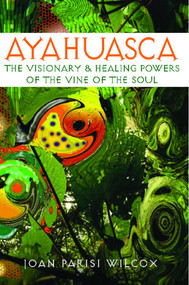 Ayahuasca (The Visionary and Healing Powers of the Vine of the Soul) by Joan Parisi Wilcox, 9780892811311