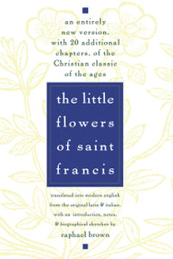 The Little Flowers of St. Francis (An Entirely New Version, with 20 Additional Chapters, of the Christian Classic of the Ages) by Raphael Brown, 9780385075442