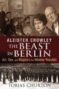 Aleister Crowley: The Beast in Berlin (Art, Sex, and Magick in the Weimar Republic) by Tobias Churton, 9781620552568