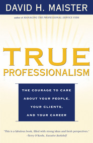 True Professionalism (The Courage to Care About Your People, Your Clients, and Your Career) by David H. Maister, 9780684840048