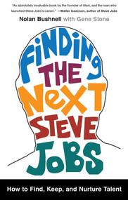 Finding the Next Steve Jobs (How to Find, Keep, and Nurture Talent) by Nolan Bushnell, Gene Stone, 9781476759821