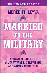 Married to the Military (A Survival Guide for Military Wives, Girlfriends, and Women in Uniform) by Meredith Leyva, 9781439150269