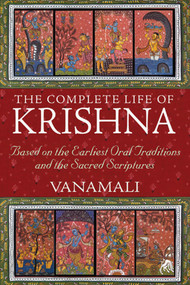 The Complete Life of Krishna (Based on the Earliest Oral Traditions and the Sacred Scriptures) by Vanamali, 9781594774751