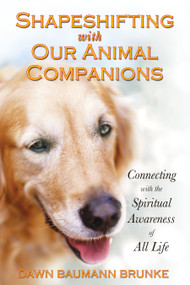 Shapeshifting with Our Animal Companions (Connecting with the Spiritual Awareness of All Life) by Dawn Baumann Brunke, 9781591430834