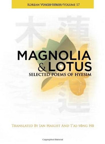 Magnolia and Lotus (Selected Poems of Hyesim) by Ian Haight, T'ae-yong Ho, Chin'gak Kuksa Hyesim, 9781935210436