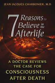 7 Reasons to Believe in the Afterlife (A Doctor Reviews the Case for Consciousness after Death) by Jean Jacques Charbonier, 9781620553800