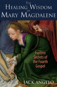 The Healing Wisdom of Mary Magdalene (Esoteric Secrets of the Fourth Gospel) by Jack Angelo, 9781591431992