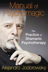 Manual of Psychomagic (The Practice of Shamanic Psychotherapy) by Alejandro Jodorowsky, 9781620551073