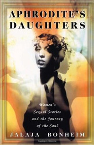 Aphrodite's Daughters (Women's Sexual Stories and the Journey of the Soul) by Jalaja Bonheim, 9780684830803