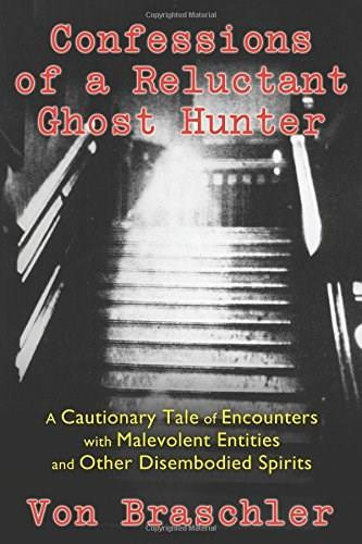 Confessions of a Reluctant Ghost Hunter (A Cautionary Tale of Encounters with Malevolent Entities and Other Disembodied Spirits) by Von Braschler, Jim Harold, 9781620553824