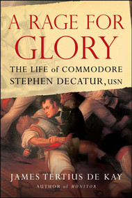 A Rage for Glory (The Life of Commodore Stephen Decatur, USN) by James Tertius de Kay, 9781416568315
