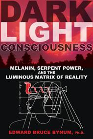 Dark Light Consciousness (Melanin, Serpent Power, and the Luminous Matrix of Reality) by Edward Bruce Bynum, 9781594774720