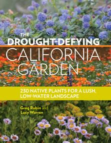 The Drought-Defying California Garden (230 Native Plants for a Lush, Low-Water Landscape) by Greg Rubin, Lucy Warren, 9781604697094