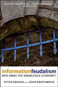 Information Feudalism (Who Owns the Knowledge Economy?) by Peter Drahos, John Braithwaite, 9781595581228