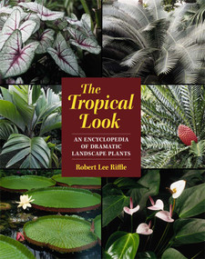 The Tropical Look (An Encyclopedia of Dramatic Landscape Plants) by Robert Lee Riffle, 9781604690835