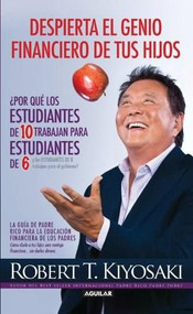 """Despierta el genio financiero de tus hijos / Why """"A"""" Students Work for """"C"""" Students and Why """"B"""" Students Work for the Government by Robert T. Kiyosaki, 9786071127266"""