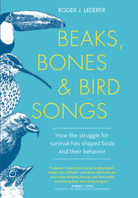 Beaks, Bones and Bird Songs (How the Struggle for Survival Has Shaped Birds and Their Behavior) by Roger Lederer, 9781604696486
