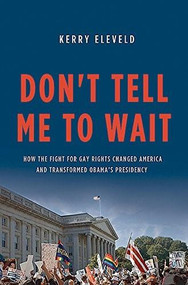 Don't Tell Me to Wait (How the Fight for Gay Rights Changed America and Transformed Obama's Presidency) by Kerry Eleveld, 9780465074891
