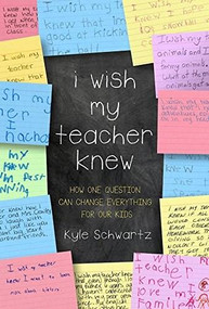 I Wish My Teacher Knew (How One Question Can Change Everything for Our Kids) by Kyle Schwartz, 9780738219141