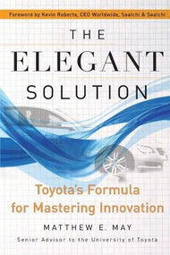 The Elegant Solution (Toyota's Formula for Mastering Innovation) by Matthew E. May, Kevin Roberts, 9780743290197