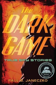 The Dark Game (True Spy Stories from Invisible Ink to CIA Moles) by Paul B. Janeczko, 9780763660666