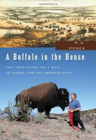 A Buffalo in the House (The True Story of a Man, an Animal, and the American West) by R. D. Rosen, 9781595581655