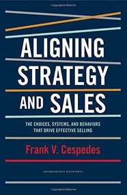 Aligning Strategy and Sales (The Choices, Systems, and Behaviors that Drive Effective Selling) by Frank V. Cespedes, 9781422196052