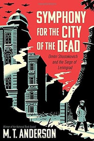 Symphony for the City of the Dead (Dmitri Shostakovich and the Siege of Leningrad) by M.T. Anderson, 9780763668181
