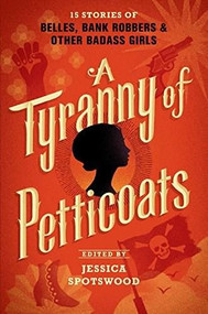 A Tyranny of Petticoats (15 Stories of Belles, Bank Robbers & Other Badass Girls) by Jessica Spotswood, 9780763678487
