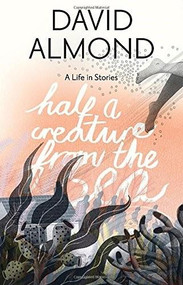 Half a Creature from the Sea (A Life in Stories) by David Almond, Eleanor Taylor, 9780763678777