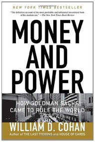 Money and Power (How Goldman Sachs Came to Rule the World) by William D. Cohan, 9780767928267