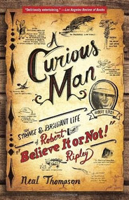 """A Curious Man (The Strange and Brilliant Life of Robert """"Believe It or Not!"""" Ripley) by Neal Thompson, 9780770436223"""