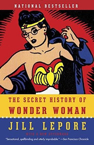 The Secret History of Wonder Woman by Jill Lepore, 9780804173407