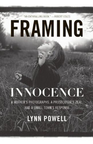 Framing Innocence (A Mother's Photographs, a Prosecutor's Zeal, and a Small Town's Response) by Lynn Powell, 9781595587145